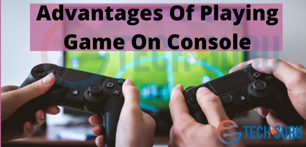 Advantages Of Playing Game On Console